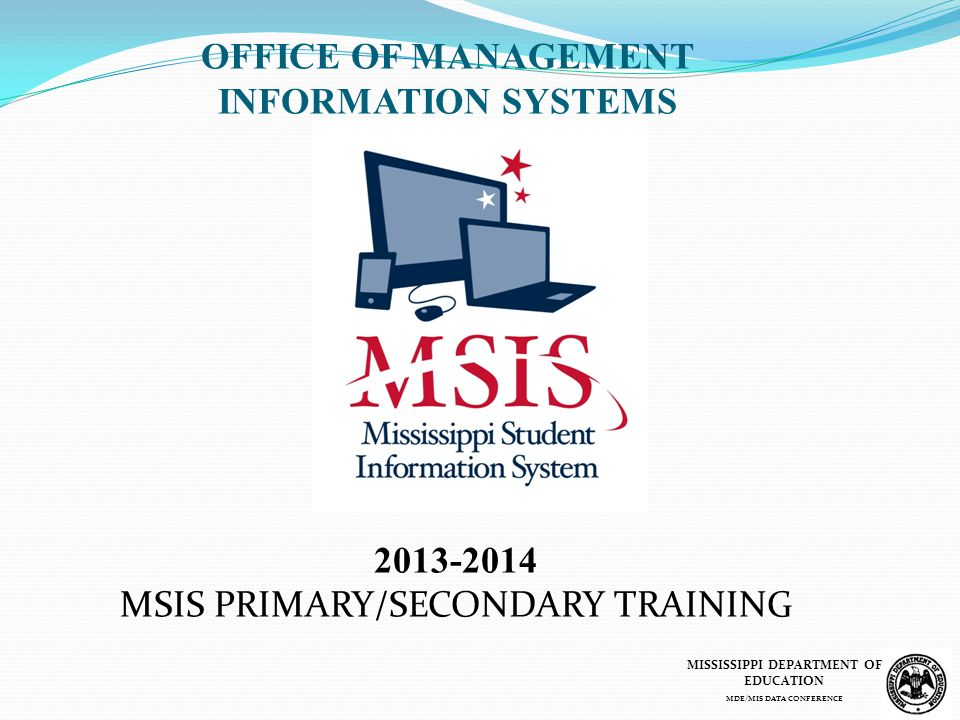 2013-2014 MSIS PRIMARY/SECONDARY TRAINING OFFICE OF MANAGEMENT INFORMATION SYSTEMS MISSISSIPPI DEPARTMENT OF EDUCATION MDE/MIS DATA CONFERENCE