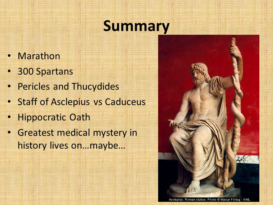 Summary Marathon 300 Spartans Pericles and Thucydides Staff of Asclepius vs Caduceus Hippocratic Oath Greatest medical mystery in history lives on…maybe…