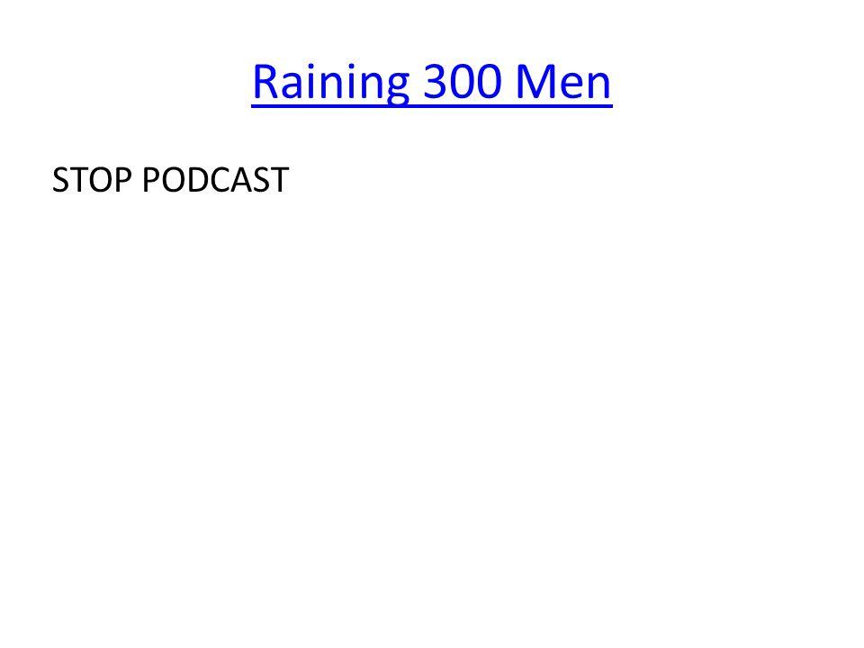 Raining 300 Men STOP PODCAST
