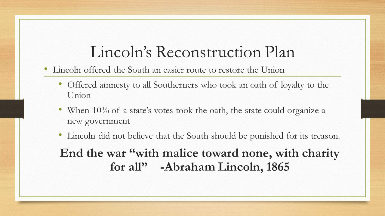 Lincoln's Reconstruction Plan Lincoln offered the South an easier route to restore the Union Offered amnesty to all Southerners who took an oath of lo