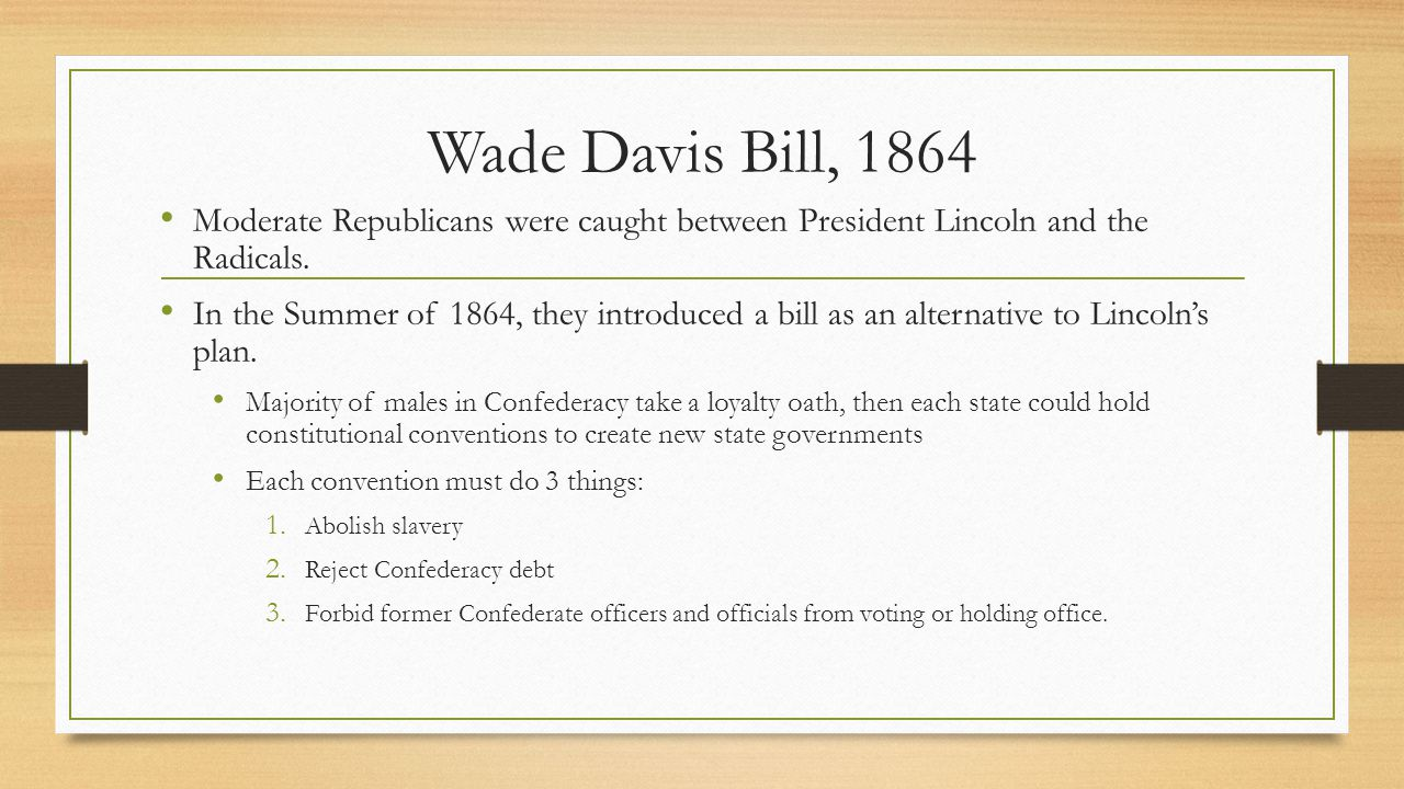 Wade Davis Bill, 1864 Moderate Republicans were caught between President Lincoln and the Radicals. In the Summer of 1864, they introduced a bill as an