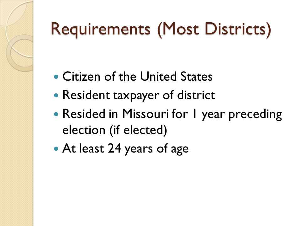 Requirements (Most Districts) Citizen of the United States Resident taxpayer of district Resided in Missouri for 1 year preceding election (if elected) At least 24 years of age