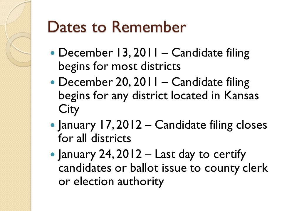 Dates to Remember December 13, 2011 – Candidate filing begins for most districts December 20, 2011 – Candidate filing begins for any district located in Kansas City January 17, 2012 – Candidate filing closes for all districts January 24, 2012 – Last day to certify candidates or ballot issue to county clerk or election authority