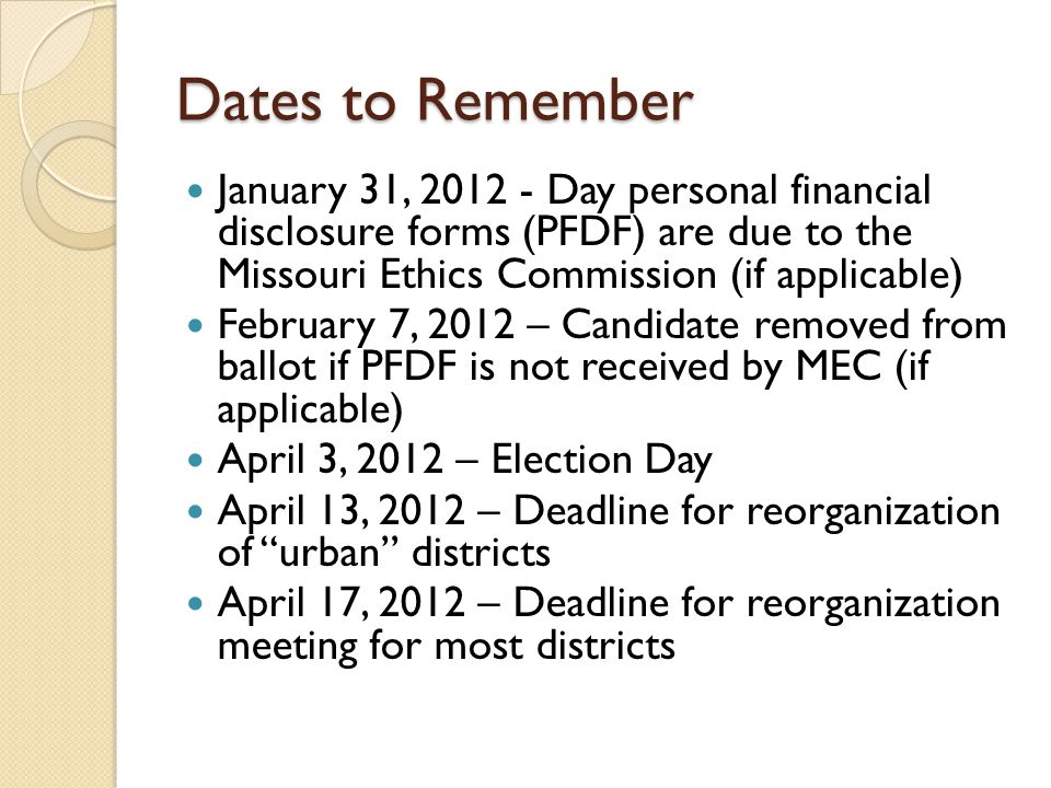 Dates to Remember January 31, 2012 - Day personal financial disclosure forms (PFDF) are due to the Missouri Ethics Commission (if applicable) February 7, 2012 – Candidate removed from ballot if PFDF is not received by MEC (if applicable) April 3, 2012 – Election Day April 13, 2012 – Deadline for reorganization of urban districts April 17, 2012 – Deadline for reorganization meeting for most districts