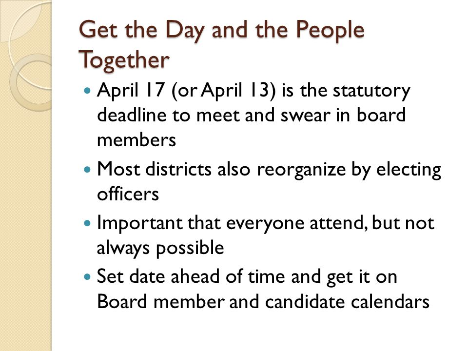 Get the Day and the People Together April 17 (or April 13) is the statutory deadline to meet and swear in board members Most districts also reorganize by electing officers Important that everyone attend, but not always possible Set date ahead of time and get it on Board member and candidate calendars