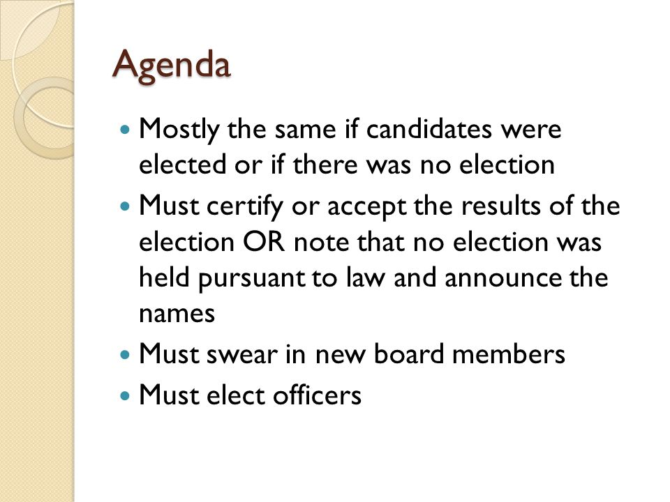Agenda Mostly the same if candidates were elected or if there was no election Must certify or accept the results of the election OR note that no election was held pursuant to law and announce the names Must swear in new board members Must elect officers