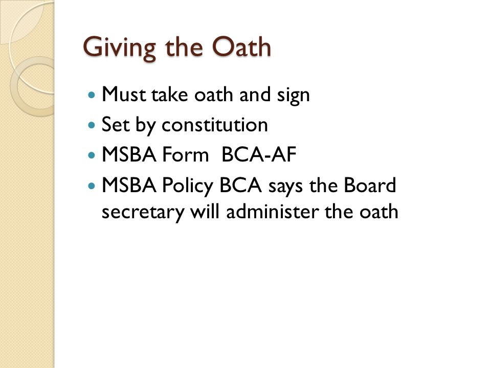 Giving the Oath Must take oath and sign Set by constitution MSBA Form BCA-AF MSBA Policy BCA says the Board secretary will administer the oath