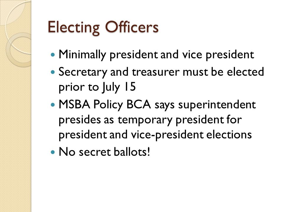 Electing Officers Minimally president and vice president Secretary and treasurer must be elected prior to July 15 MSBA Policy BCA says superintendent presides as temporary president for president and vice-president elections No secret ballots!