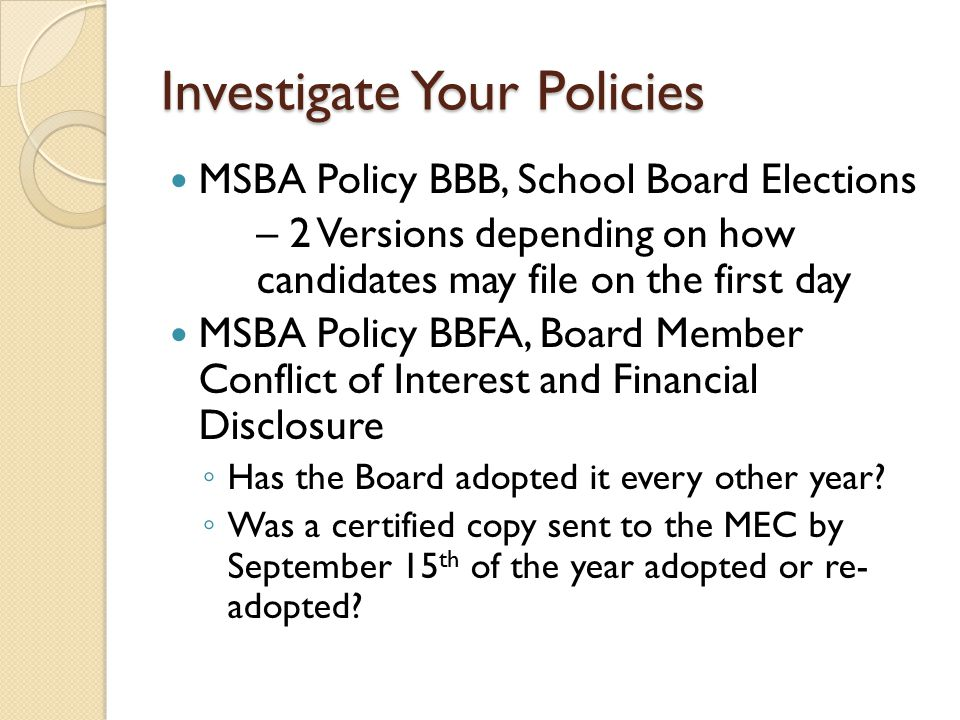 Investigate Your Policies MSBA Policy BBB, School Board Elections – 2 Versions depending on how candidates may file on the first day MSBA Policy BBFA, Board Member Conflict of Interest and Financial Disclosure ◦ Has the Board adopted it every other year.