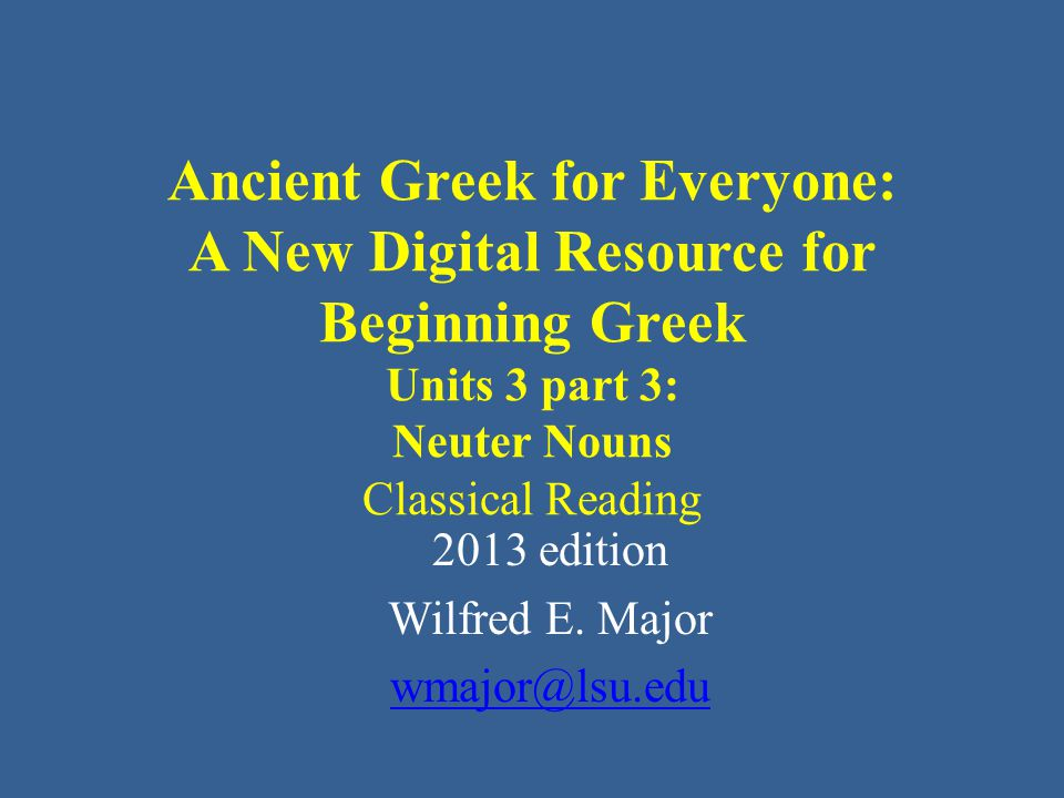 Ancient Greek for Everyone: A New Digital Resource for Beginning Greek Units 3 part 3: Neuter Nouns Classical Reading 2013 edition Wilfred E.