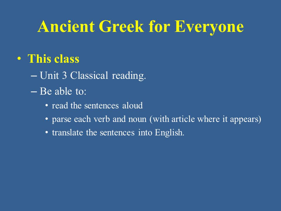 Ancient Greek for Everyone All the sentences here come from Classical Athenian Greek writings from the fifth and fourth centuries BC.