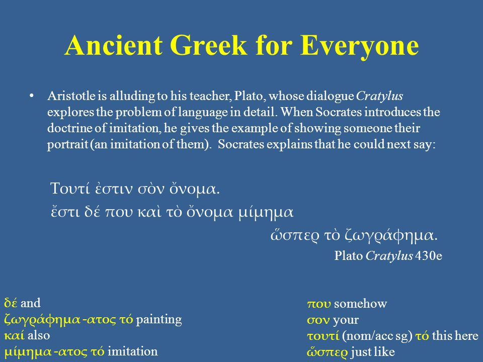 Ancient Greek for Everyone Aristotle is alluding to his teacher, Plato, whose dialogue Cratylus explores the problem of language in detail.