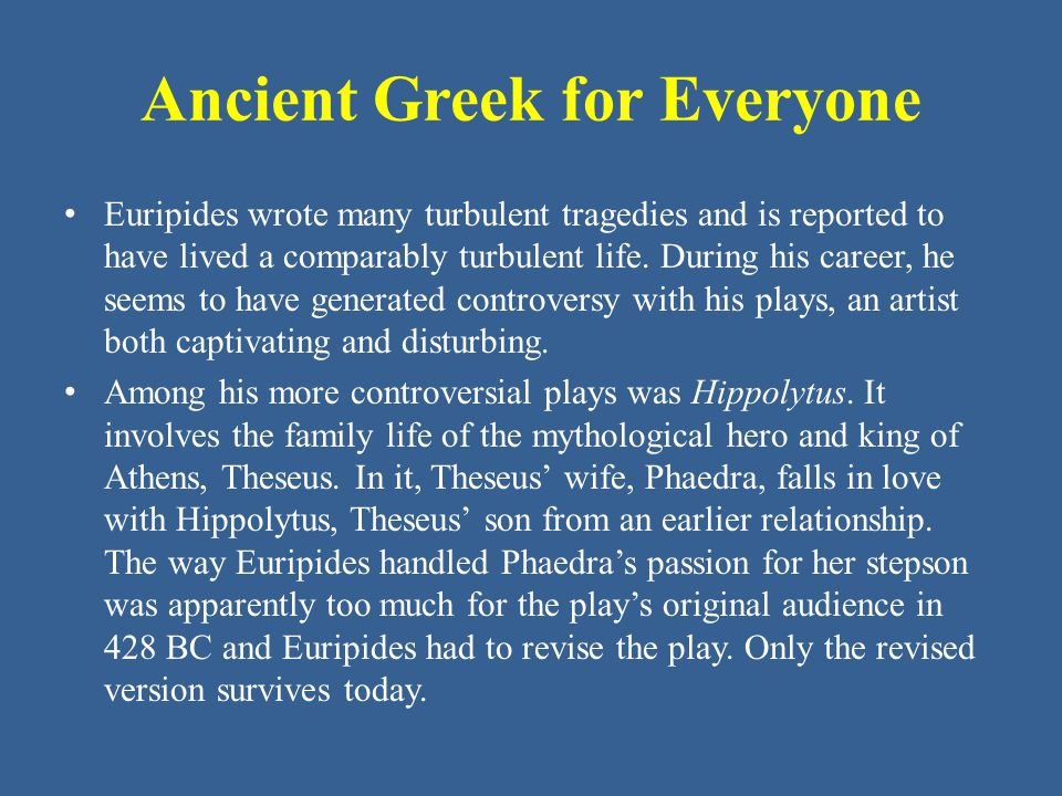 Ancient Greek for Everyone In the surviving version of the play, Phaedra has fallen in love with Hippolytus, but Hippolytus himself hates all women.