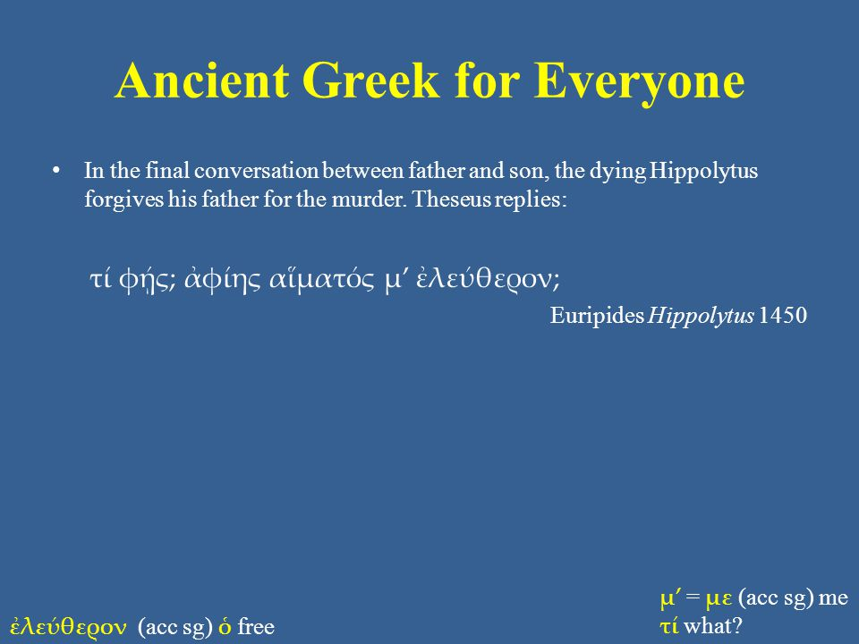 Ancient Greek for Everyone In the final conversation between father and son, the dying Hippolytus forgives his father for the murder.