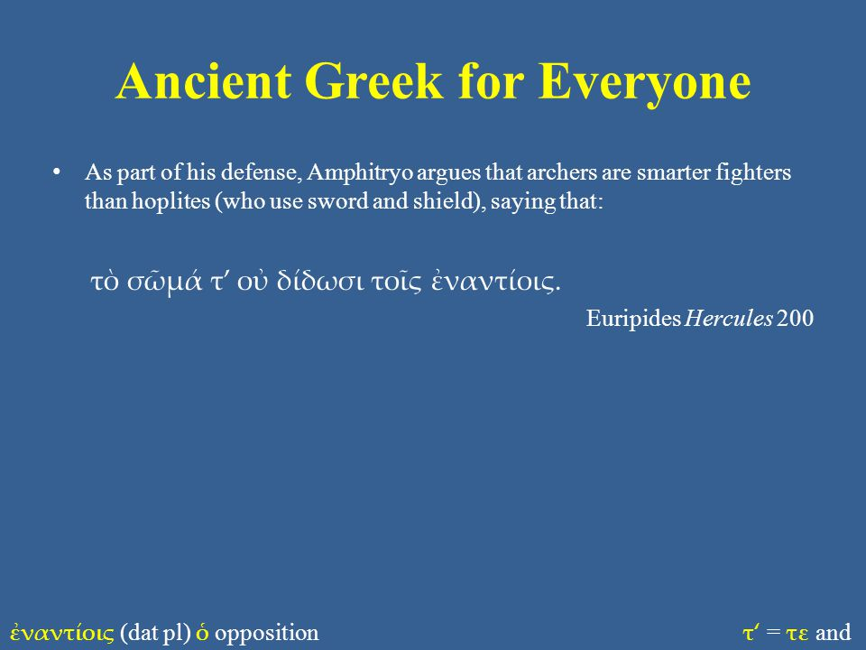 Ancient Greek for Everyone As part of his defense, Amphitryo argues that archers are smarter fighters than hoplites (who use sword and shield), saying that: τὸ σῶμά τ' οὐ δίδωσι τοῖς ἐναντίοις.
