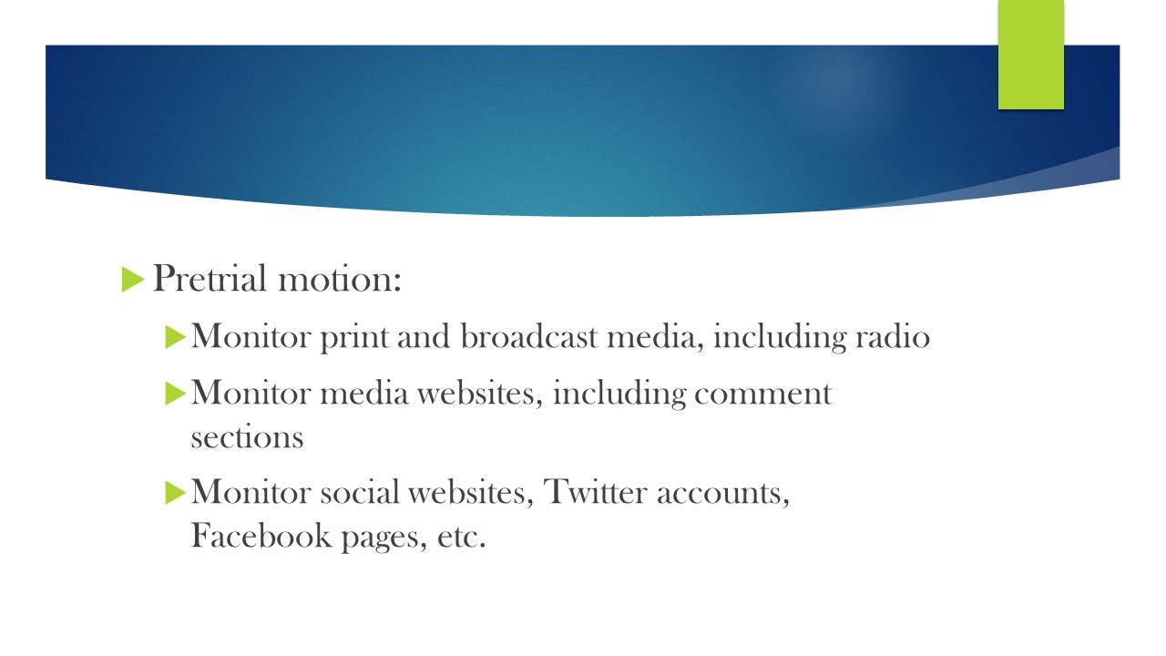  Pretrial motion:  Monitor print and broadcast media, including radio  Monitor media websites, including comment sections  Monitor social websites, Twitter accounts, Facebook pages, etc.
