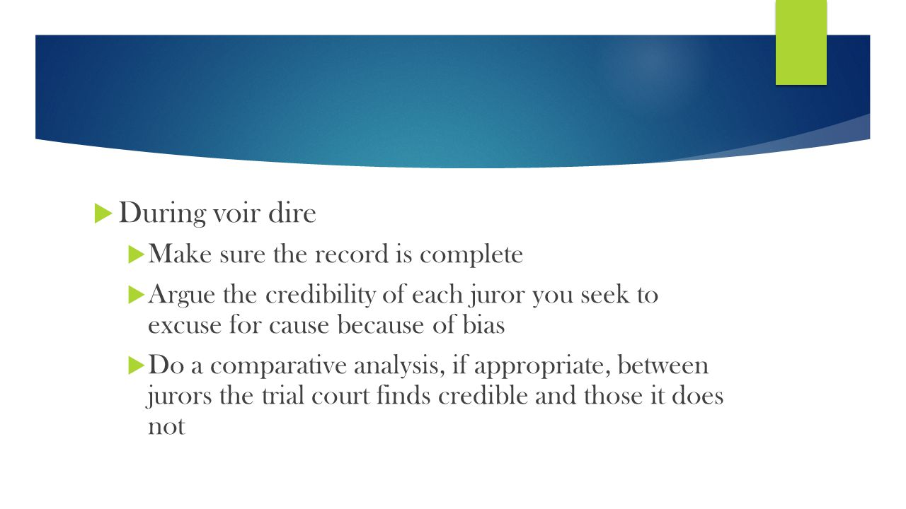  During voir dire  Make sure the record is complete  Argue the credibility of each juror you seek to excuse for cause because of bias  Do a comparative analysis, if appropriate, between jurors the trial court finds credible and those it does not