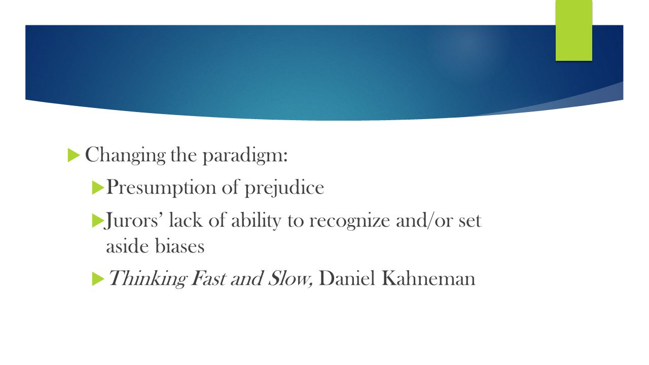  Changing the paradigm:  Presumption of prejudice  Jurors' lack of ability to recognize and/or set aside biases  Thinking Fast and Slow, Daniel Kahneman