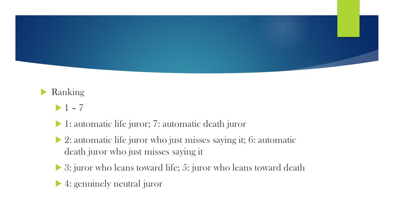  Ranking  1 – 7  1: automatic life juror; 7: automatic death juror  2: automatic life juror who just misses saying it; 6: automatic death juror who just misses saying it  3: juror who leans toward life; 5: juror who leans toward death  4: genuinely neutral juror