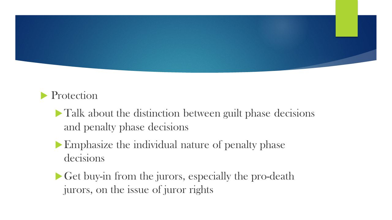  Protection  Talk about the distinction between guilt phase decisions and penalty phase decisions  Emphasize the individual nature of penalty phase decisions  Get buy-in from the jurors, especially the pro-death jurors, on the issue of juror rights
