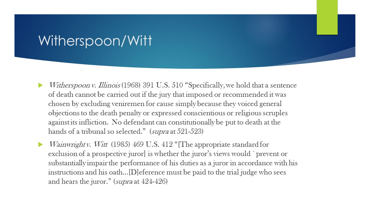 "Witherspoon/Witt  Witherspoon v. Illinois (1968) 391 U.S. 510 ""Specifically, we hold that a sentence of death cannot be carried out if the jury that"
