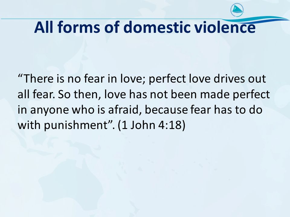 "All forms of domestic violence ""There is no fear in love; perfect love drives out all fear. So then, love has not been made perfect in anyone who is a"