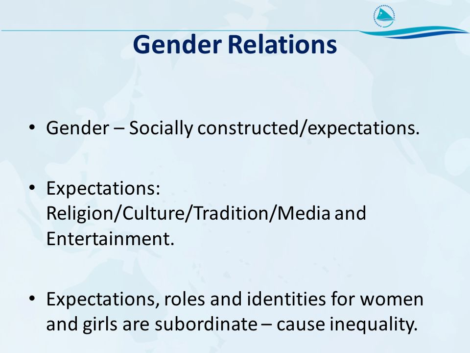 Gender Relations Gender – Socially constructed/expectations. Expectations: Religion/Culture/Tradition/Media and Entertainment. Expectations, roles and