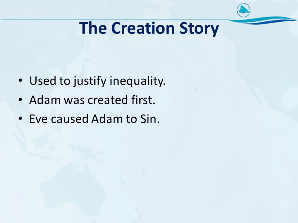 The Creation Story Used to justify inequality. Adam was created first. Eve caused Adam to Sin.