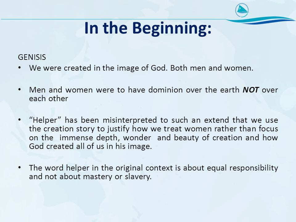 In the Beginning: GENISIS We were created in the image of God. Both men and women. Men and women were to have dominion over the earth NOT over each ot
