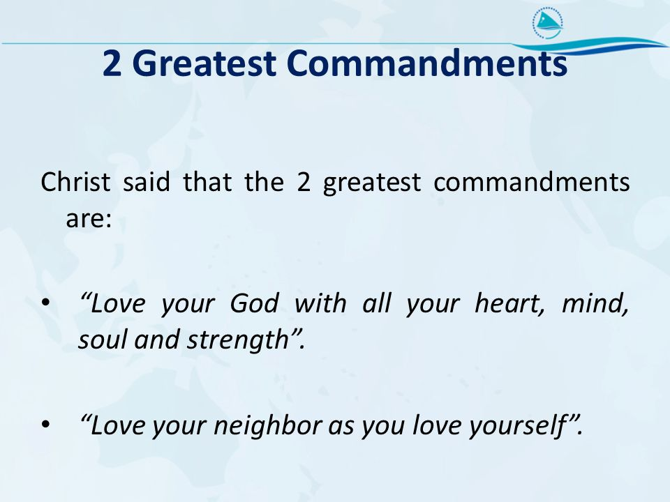 2 Greatest Commandments Christ said that the 2 greatest commandments are: Love your God with all your heart, mind, soul and strength .