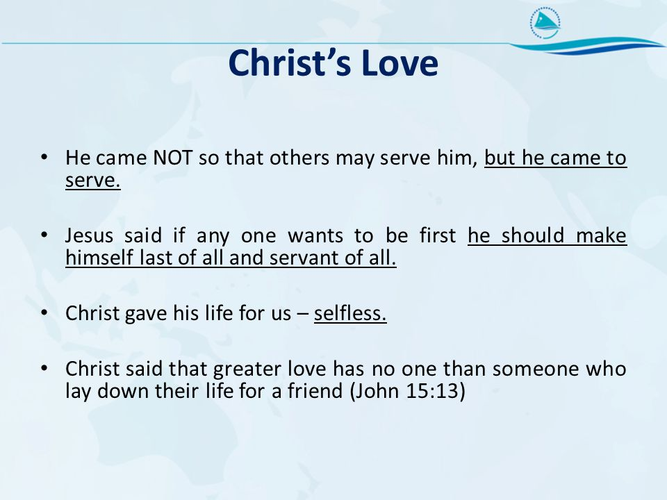 Christ's Love He came NOT so that others may serve him, but he came to serve. Jesus said if any one wants to be first he should make himself last of a