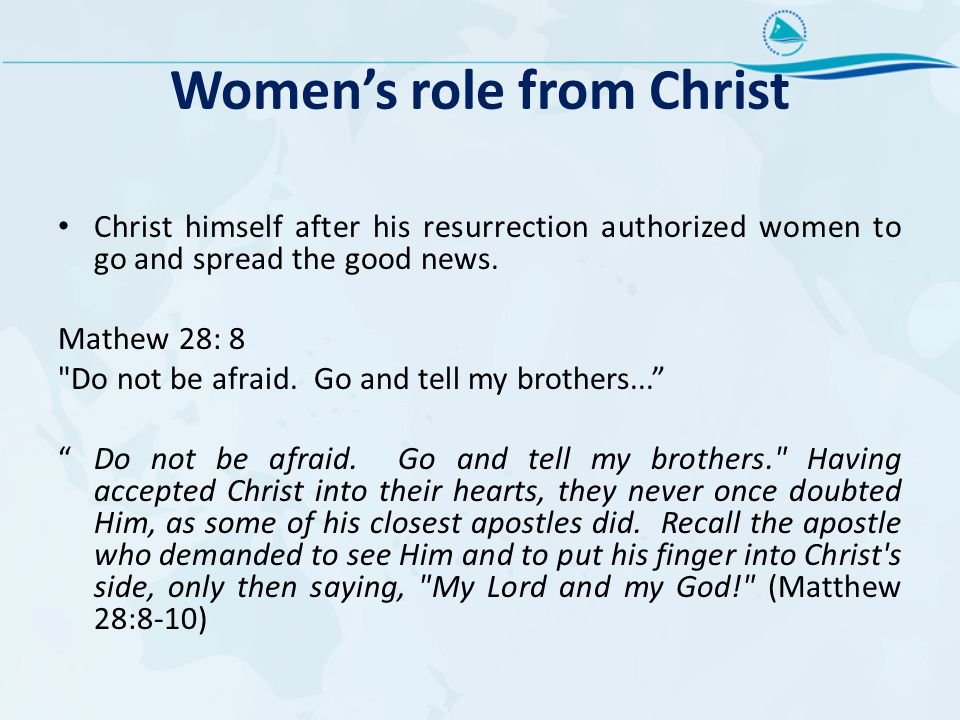 Women's role from Christ Christ himself after his resurrection authorized women to go and spread the good news. Mathew 28: 8