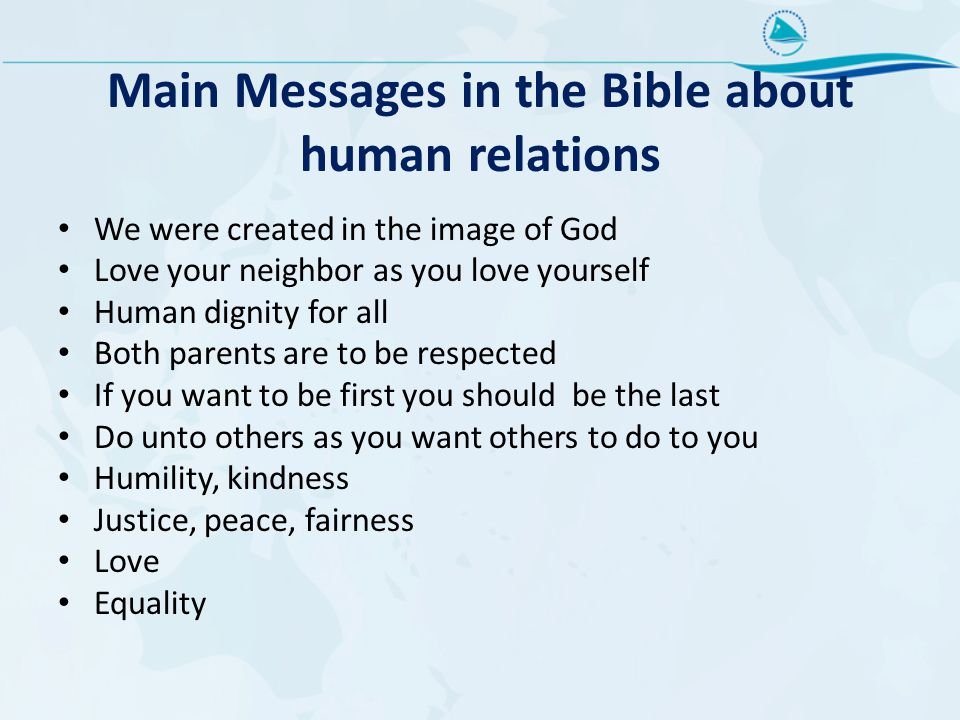 Main Messages in the Bible about human relations We were created in the image of God Love your neighbor as you love yourself Human dignity for all Both parents are to be respected If you want to be first you should be the last Do unto others as you want others to do to you Humility, kindness Justice, peace, fairness Love Equality