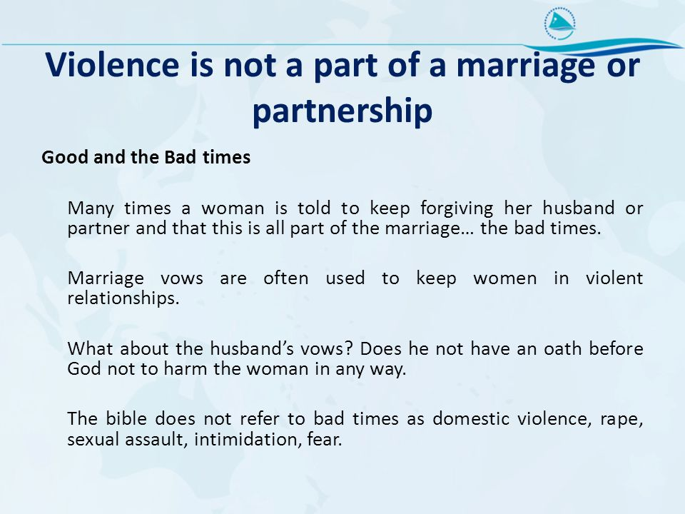 Violence is not a part of a marriage or partnership Good and the Bad times Many times a woman is told to keep forgiving her husband or partner and that this is all part of the marriage… the bad times.