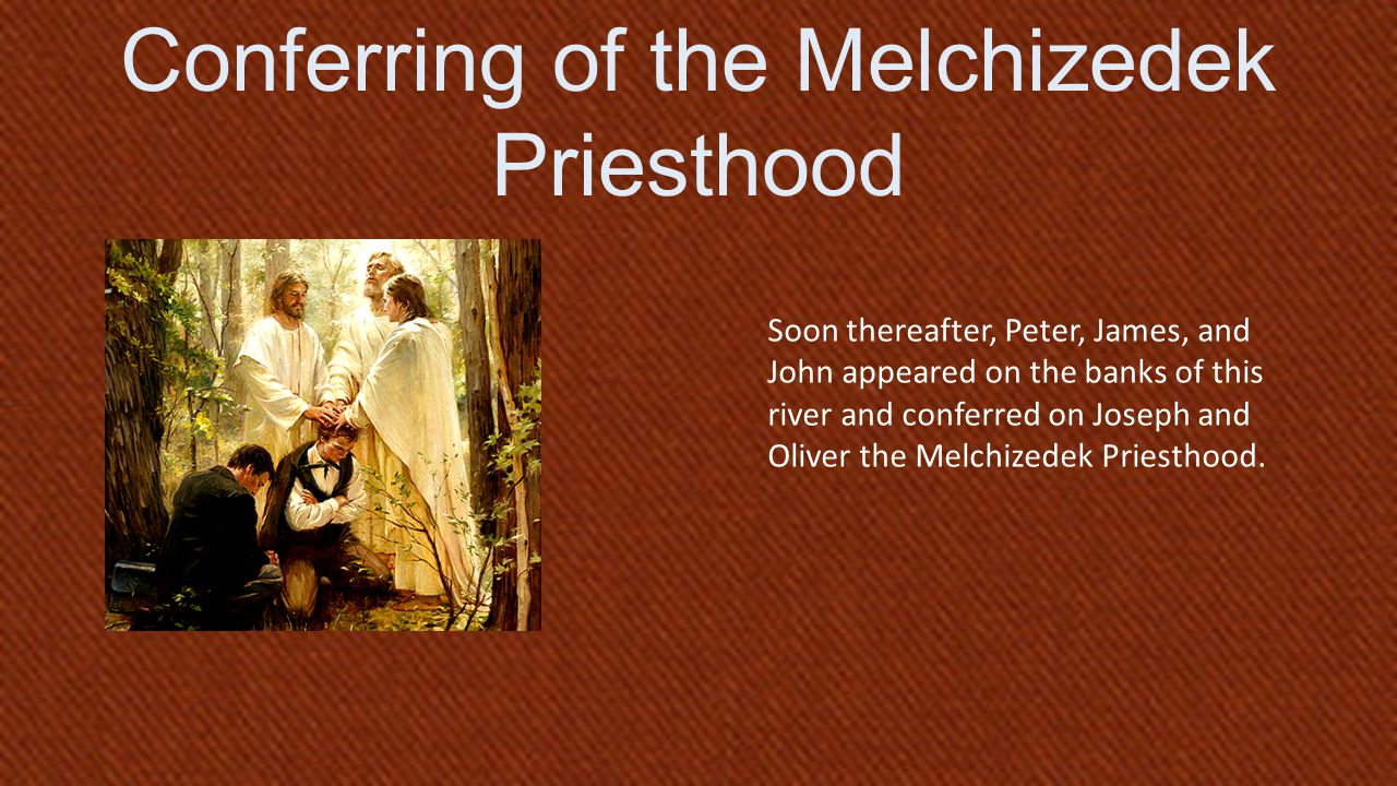 D&C 84:17 Soon thereafter, Peter, James, and John appeared on the banks of this river and conferred on Joseph and Oliver the Melchizedek Priesthood.