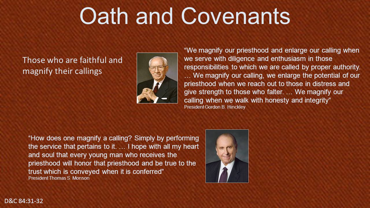 D&C 84:17 Those who are faithful and magnify their callings Oath and Covenants D&C 84:31-32 We magnify our priesthood and enlarge our calling when we serve with diligence and enthusiasm in those responsibilities to which we are called by proper authority.