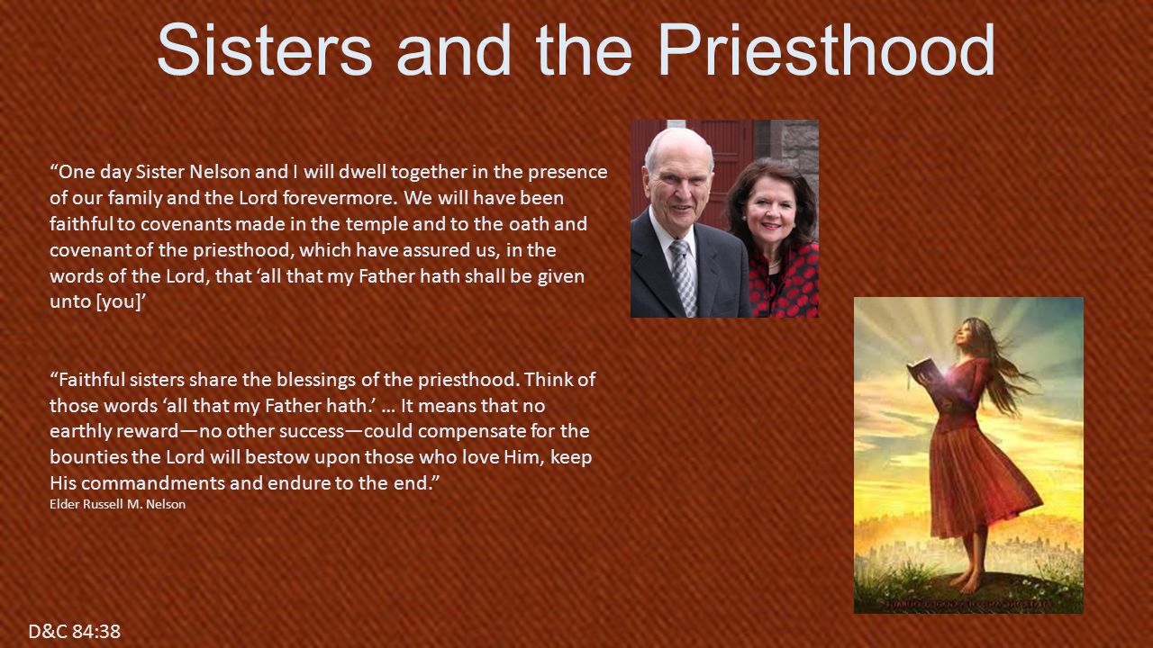 D&C 84:17 Sisters and the Priesthood D&C 84:38 One day Sister Nelson and I will dwell together in the presence of our family and the Lord forevermore.