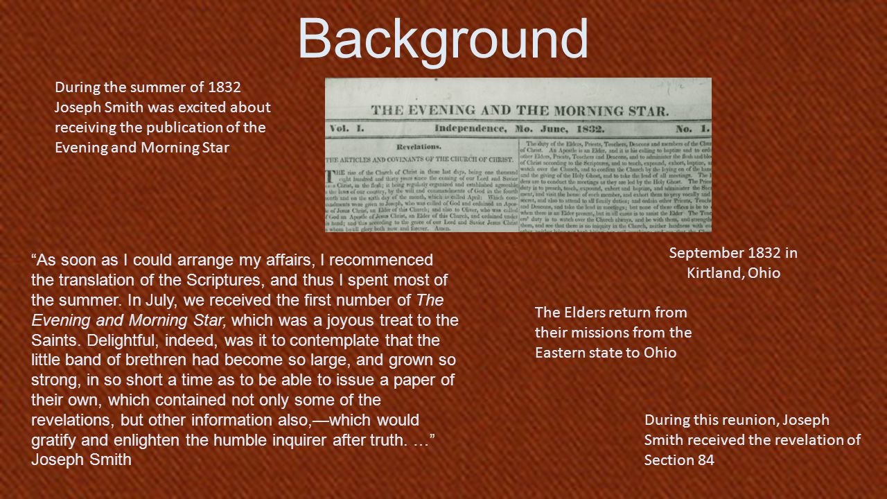 September 1832 in Kirtland, Ohio Background The Elders return from their missions from the Eastern state to Ohio During this reunion, Joseph Smith received the revelation of Section 84 During the summer of 1832 Joseph Smith was excited about receiving the publication of the Evening and Morning Star As soon as I could arrange my affairs, I recommenced the translation of the Scriptures, and thus I spent most of the summer.