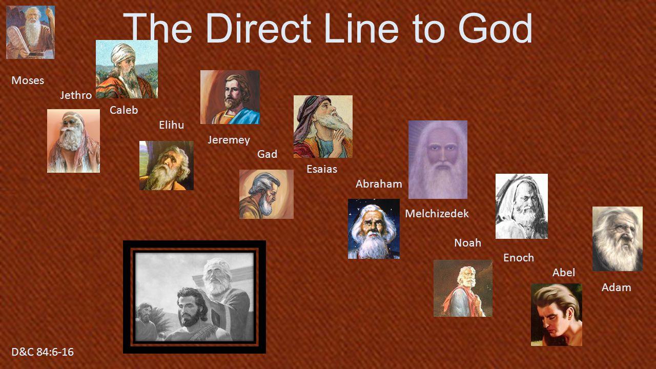 D&C 84:6-16 The Direct Line to God Moses Jethro Caleb Elihu Jeremey Gad Esaias Abraham Melchizedek Noah Enoch Abel Adam