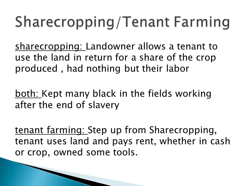 sharecropping: Landowner allows a tenant to use the land in return for a share of the crop produced, had nothing but their labor both: Kept many black in the fields working after the end of slavery tenant farming: Step up from Sharecropping, tenant uses land and pays rent, whether in cash or crop, owned some tools.