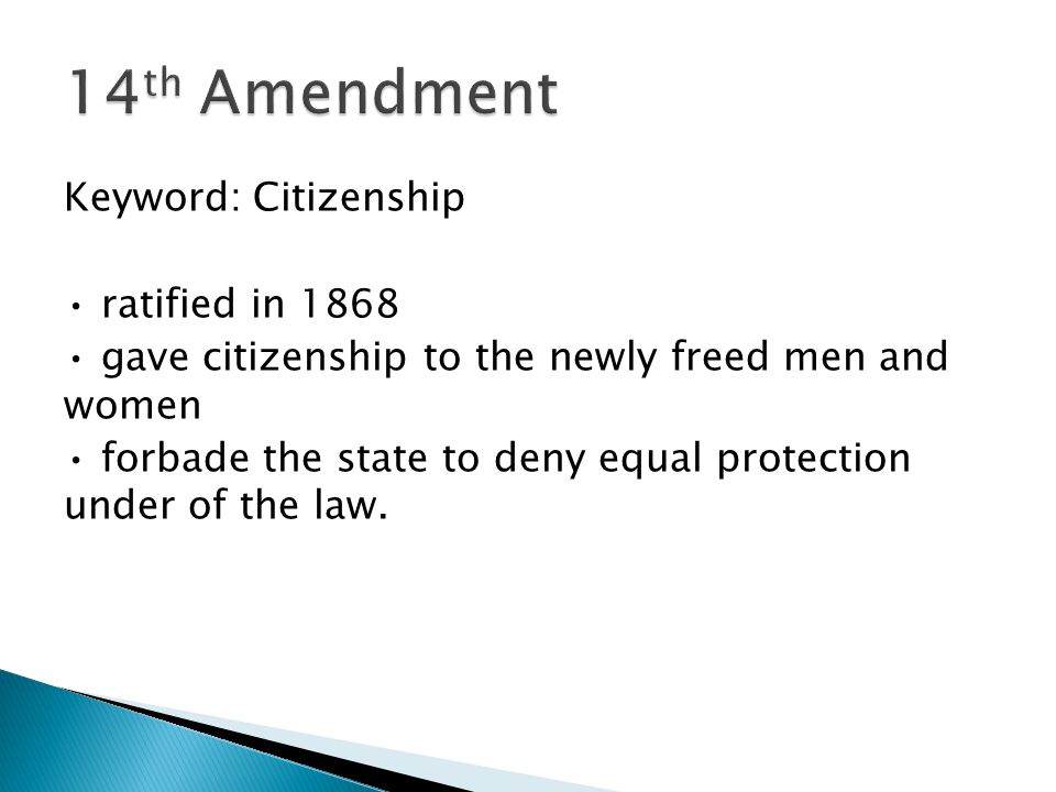 Keyword: Citizenship ratified in 1868 gave citizenship to the newly freed men and women forbade the state to deny equal protection under of the law.
