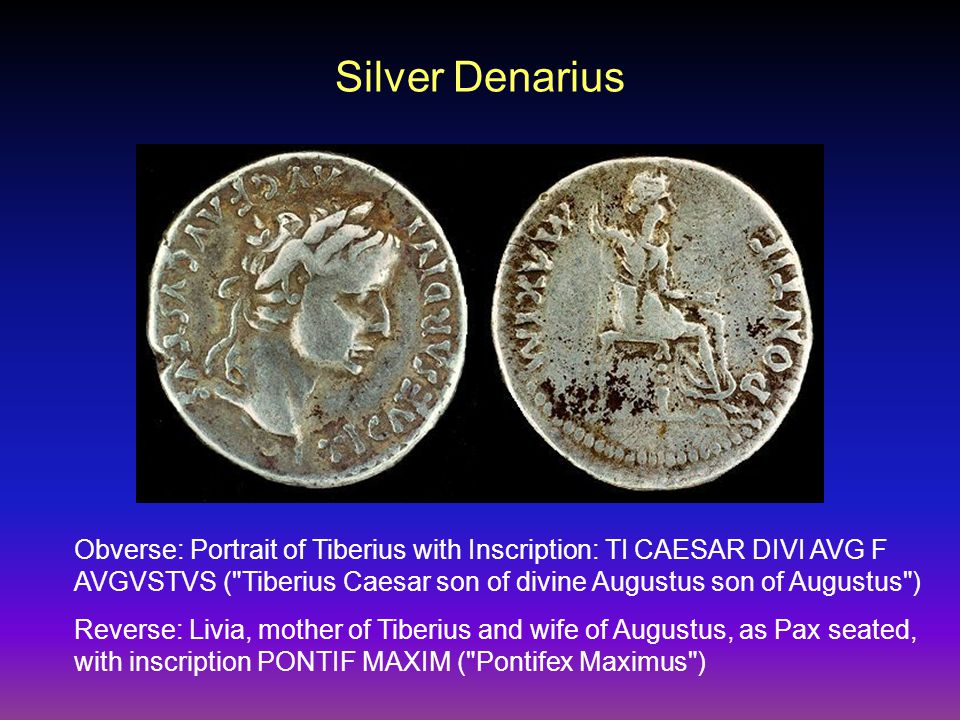 Silver Denarius Obverse: Portrait of Tiberius with Inscription: TI CAESAR DIVI AVG F AVGVSTVS ( Tiberius Caesar son of divine Augustus son of Augustus ) Reverse: Livia, mother of Tiberius and wife of Augustus, as Pax seated, with inscription PONTIF MAXIM ( Pontifex Maximus )