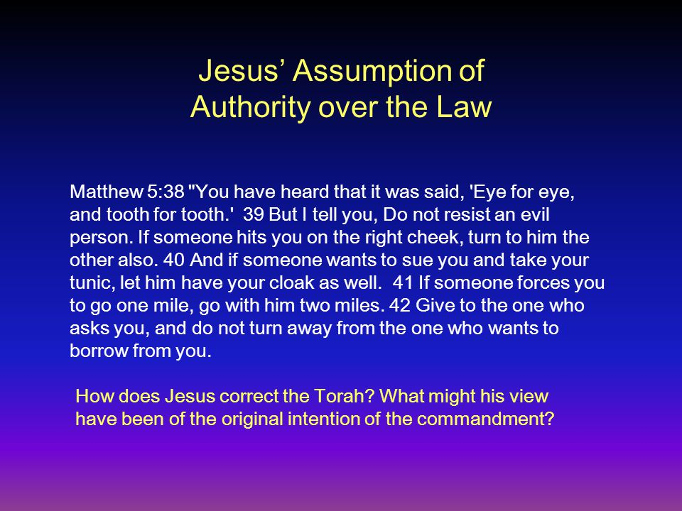 Jesus' Assumption of Authority over the Law Matthew 5:38 You have heard that it was said, Eye for eye, and tooth for tooth. 39 But I tell you, Do not resist an evil person.