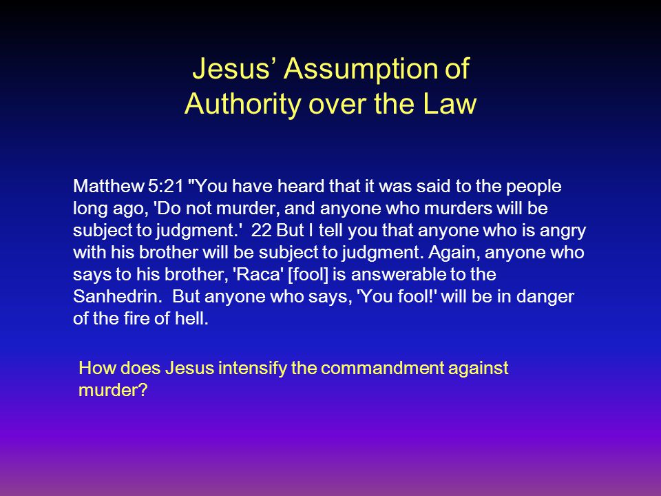 Jesus' Assumption of Authority over the Law Matthew 5:21 You have heard that it was said to the people long ago, Do not murder, and anyone who murders will be subject to judgment. 22 But I tell you that anyone who is angry with his brother will be subject to judgment.