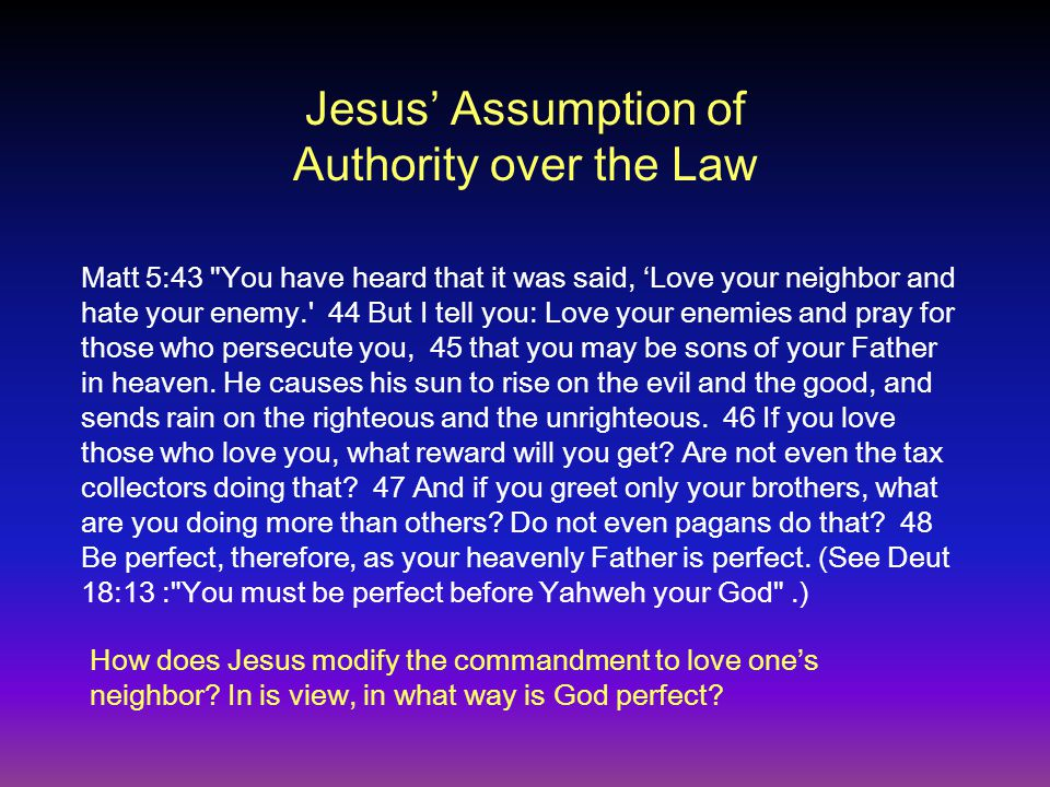 Jesus' Assumption of Authority over the Law Matt 5:43 You have heard that it was said, 'Love your neighbor and hate your enemy. 44 But I tell you: Love your enemies and pray for those who persecute you, 45 that you may be sons of your Father in heaven.