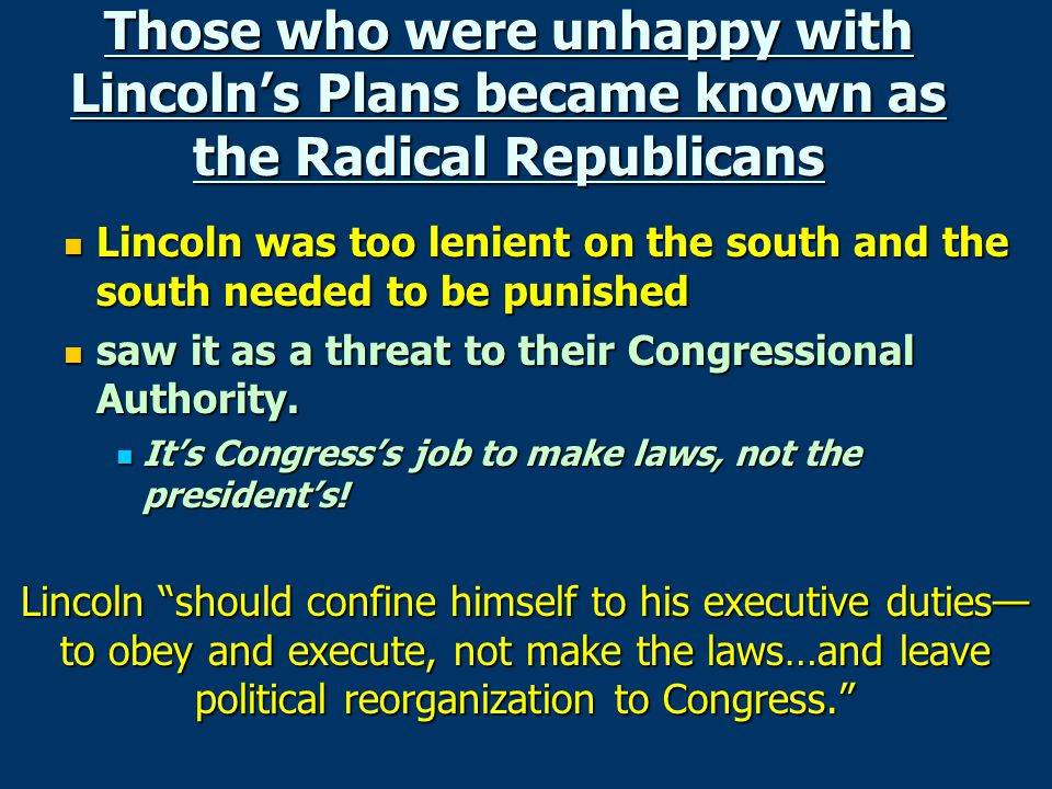 Those who were unhappy with Lincoln's Plans became known as the Radical Republicans Lincoln was too lenient on the south and the south needed to be pu