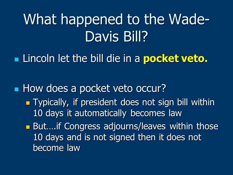What happened to the Wade- Davis Bill? Lincoln let the bill die in a pocket veto. Lincoln let the bill die in a pocket veto. How does a pocket veto oc