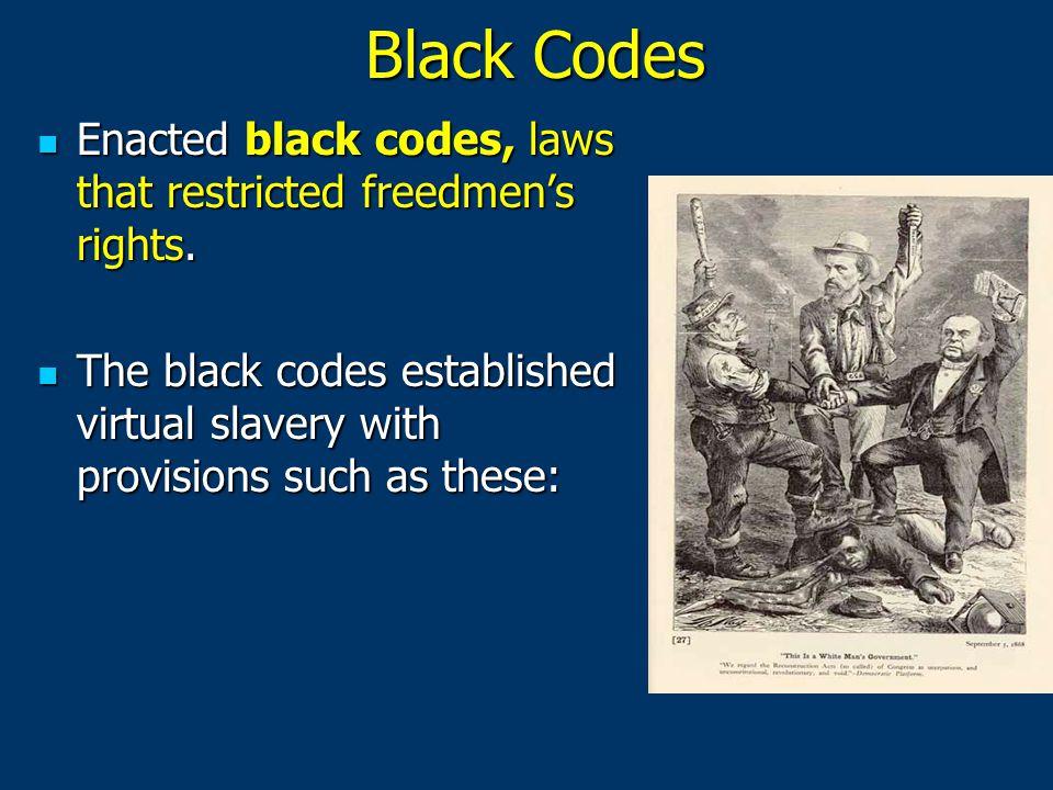 Black Codes Enacted black codes, laws that restricted freedmen's rights. Enacted black codes, laws that restricted freedmen's rights. The black codes