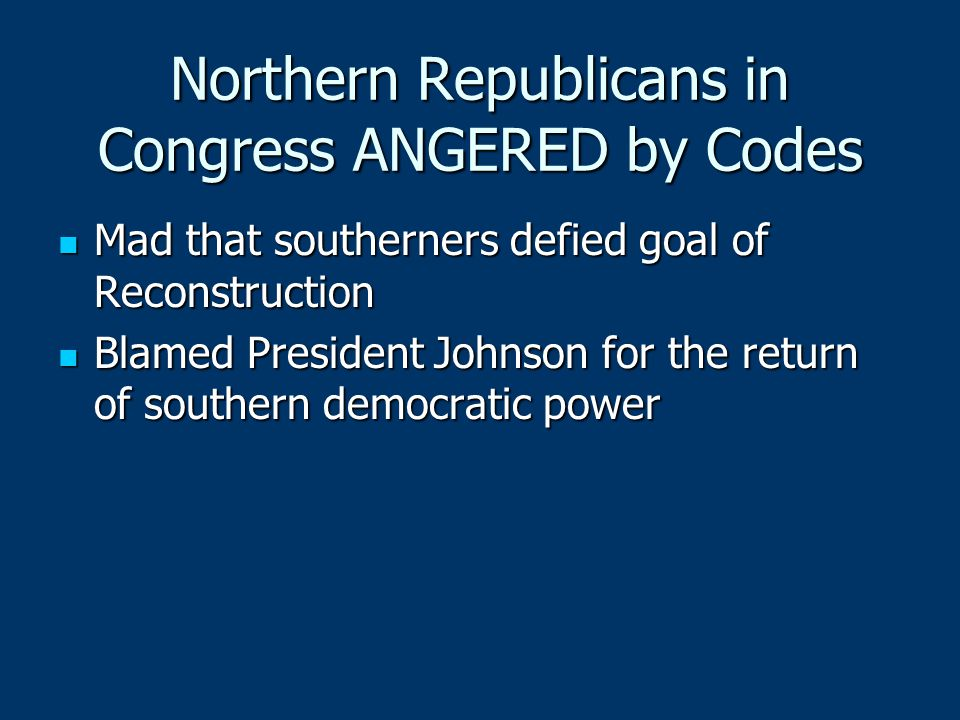 Northern Republicans in Congress ANGERED by Codes Mad that southerners defied goal of Reconstruction Mad that southerners defied goal of Reconstructio