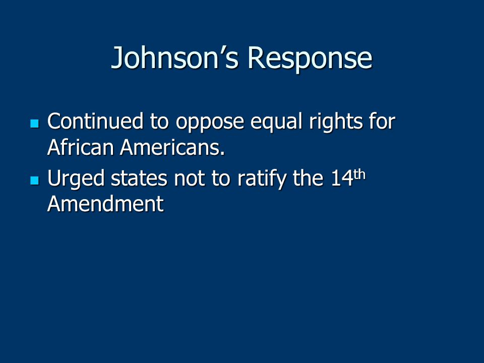Johnson's Response Continued to oppose equal rights for African Americans. Continued to oppose equal rights for African Americans. Urged states not to